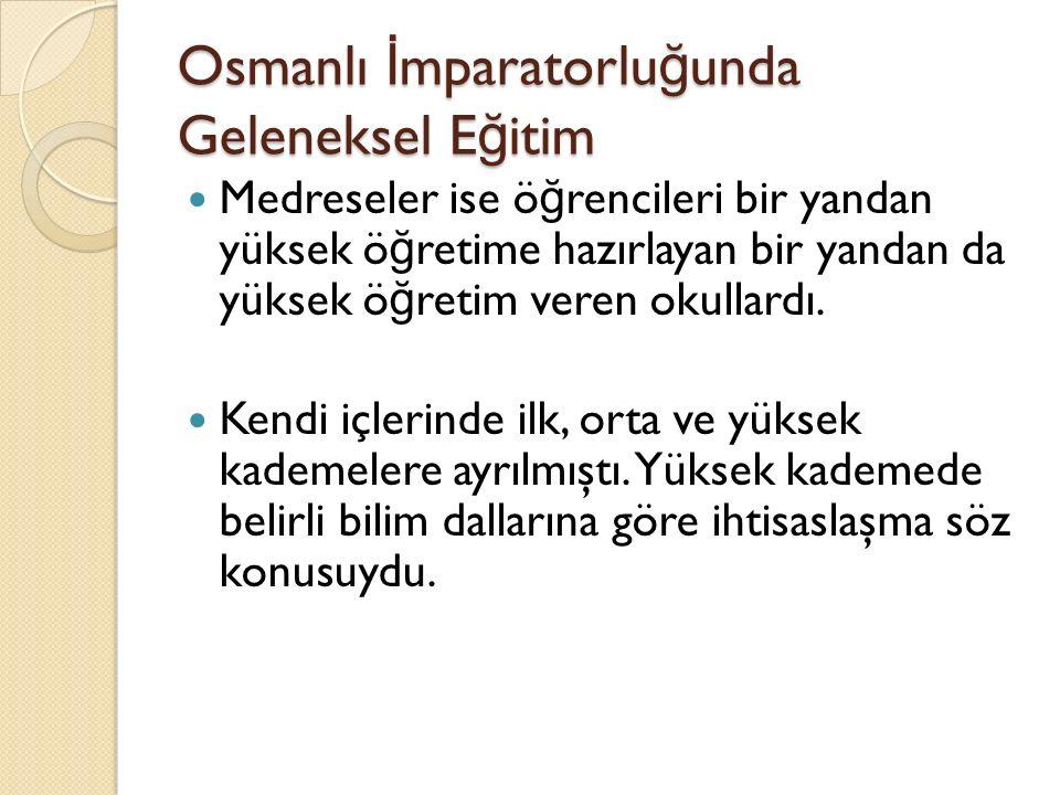 Osmanlı İ mparatorlu ğ unda Geleneksel E ğ itim Medreseler ise ö ğ rencileri bir yandan yüksek ö ğ retime hazırlayan bir yandan da yüksek ö ğ retim veren okullardı.
