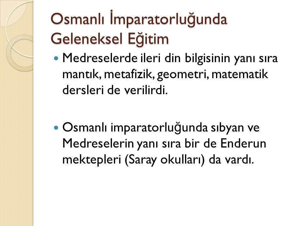 Osmanlı İ mparatorlu ğ unda Geleneksel E ğ itim Medreselerde ileri din bilgisinin yanı sıra mantık, metafizik, geometri, matematik dersleri de verilir