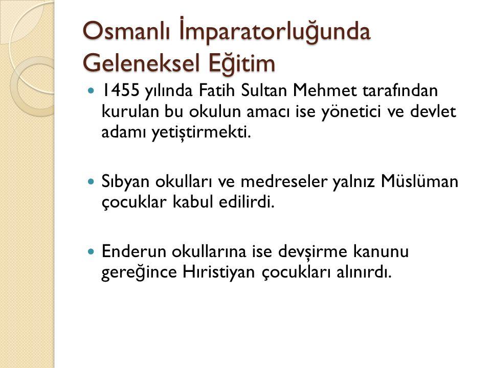 Osmanlı İ mparatorlu ğ unda Geleneksel E ğ itim 1455 yılında Fatih Sultan Mehmet tarafından kurulan bu okulun amacı ise yönetici ve devlet adamı yetiştirmekti.
