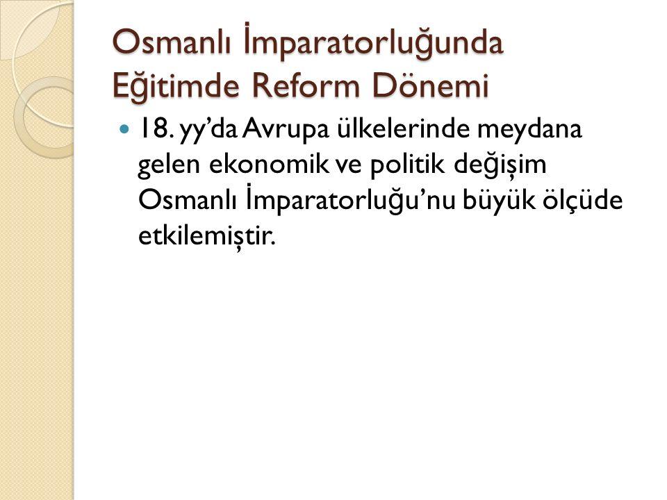 Osmanlı İ mparatorlu ğ unda E ğ itimde Reform Dönemi 18. yy'da Avrupa ülkelerinde meydana gelen ekonomik ve politik de ğ işim Osmanlı İ mparatorlu ğ u