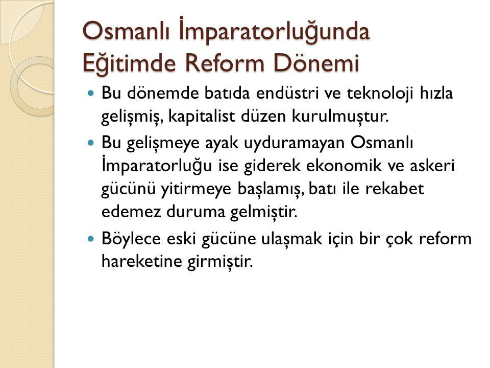 Osmanlı İ mparatorlu ğ unda E ğ itimde Reform Dönemi Bu dönemde batıda endüstri ve teknoloji hızla gelişmiş, kapitalist düzen kurulmuştur. Bu gelişmey
