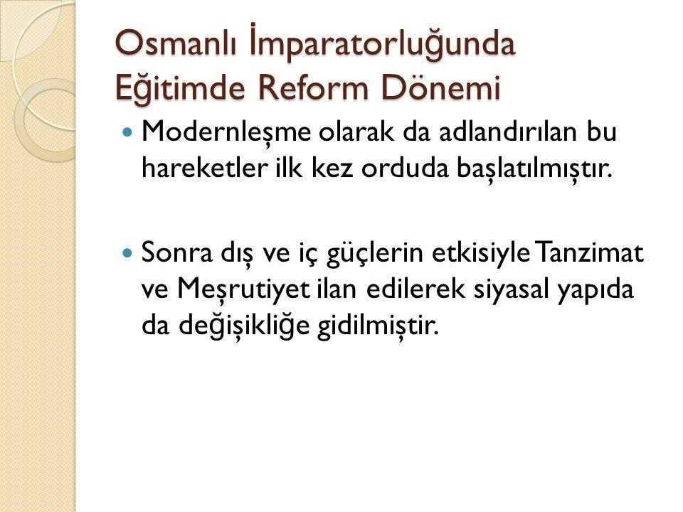 Osmanlı İ mparatorlu ğ unda E ğ itimde Reform Dönemi Modernleşme olarak da adlandırılan bu hareketler ilk kez orduda başlatılmıştır. Sonra dış ve iç g