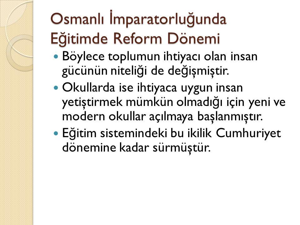 Osmanlı İ mparatorlu ğ unda E ğ itimde Reform Dönemi Böylece toplumun ihtiyacı olan insan gücünün niteli ğ i de de ğ işmiştir. Okullarda ise ihtiyaca