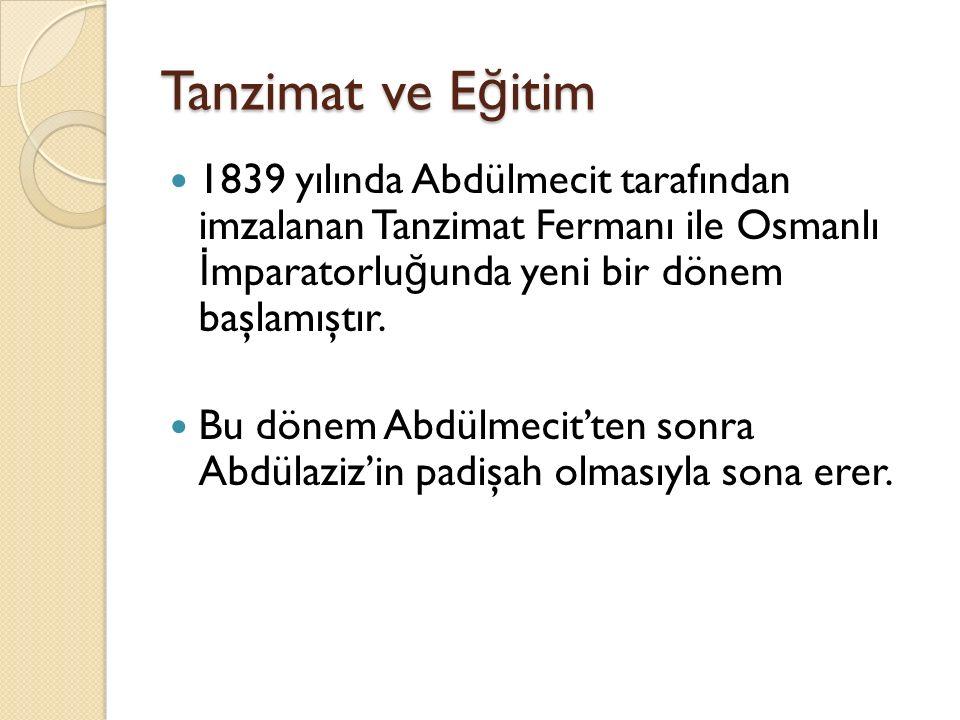 Tanzimat ve E ğ itim 1839 yılında Abdülmecit tarafından imzalanan Tanzimat Fermanı ile Osmanlı İ mparatorlu ğ unda yeni bir dönem başlamıştır.