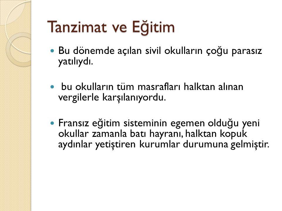 Tanzimat ve E ğ itim Bu dönemde açılan sivil okulların ço ğ u parasız yatılıydı. bu okulların tüm masrafları halktan alınan vergilerle karşılanıyordu.