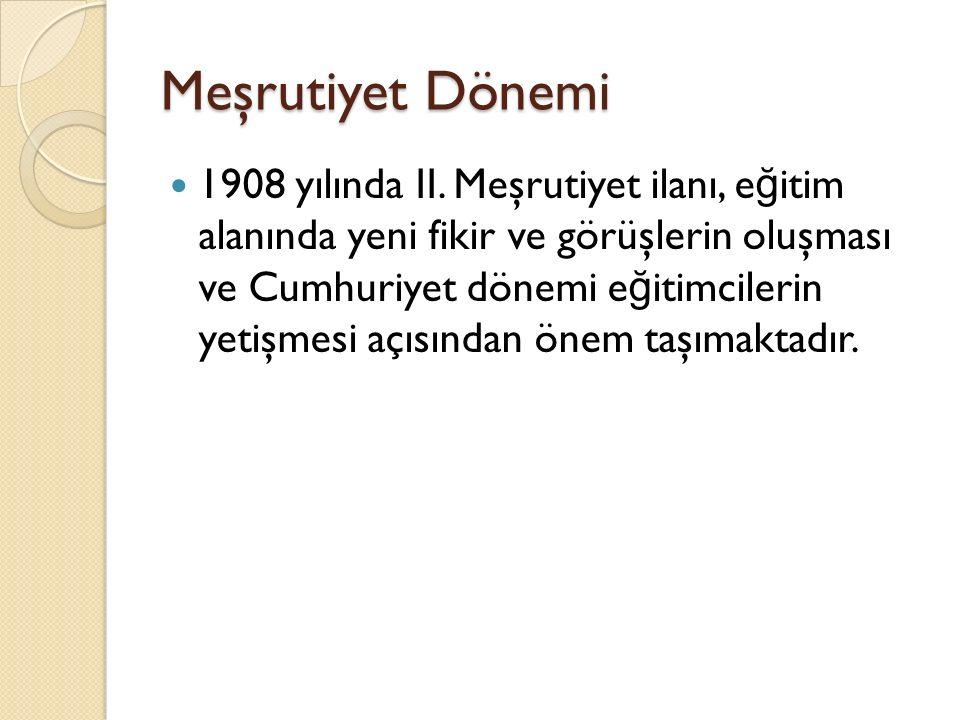 Meşrutiyet Dönemi 1908 yılında II. Meşrutiyet ilanı, e ğ itim alanında yeni fikir ve görüşlerin oluşması ve Cumhuriyet dönemi e ğ itimcilerin yetişmes