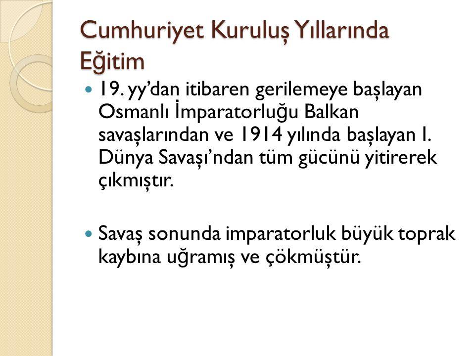Cumhuriyet Kuruluş Yıllarında E ğ itim 19. yy'dan itibaren gerilemeye başlayan Osmanlı İ mparatorlu ğ u Balkan savaşlarından ve 1914 yılında başlayan