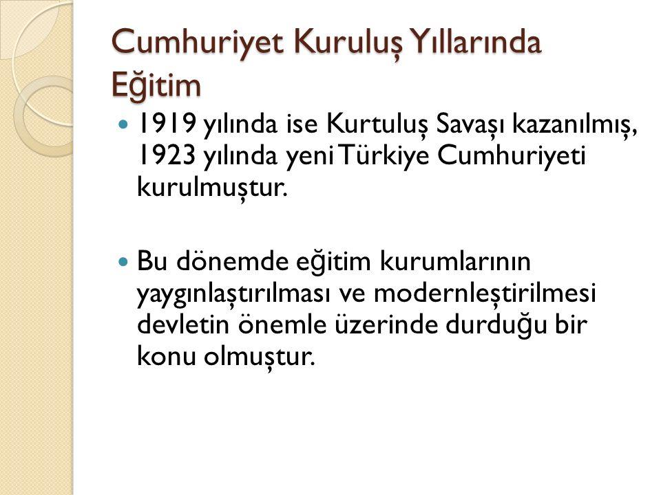 Cumhuriyet Kuruluş Yıllarında E ğ itim 1919 yılında ise Kurtuluş Savaşı kazanılmış, 1923 yılında yeni Türkiye Cumhuriyeti kurulmuştur. Bu dönemde e ğ