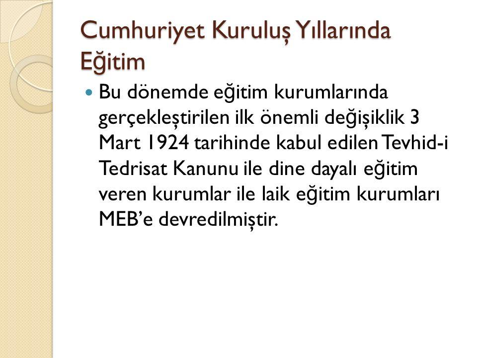 Cumhuriyet Kuruluş Yıllarında E ğ itim Bu dönemde e ğ itim kurumlarında gerçekleştirilen ilk önemli de ğ işiklik 3 Mart 1924 tarihinde kabul edilen Te