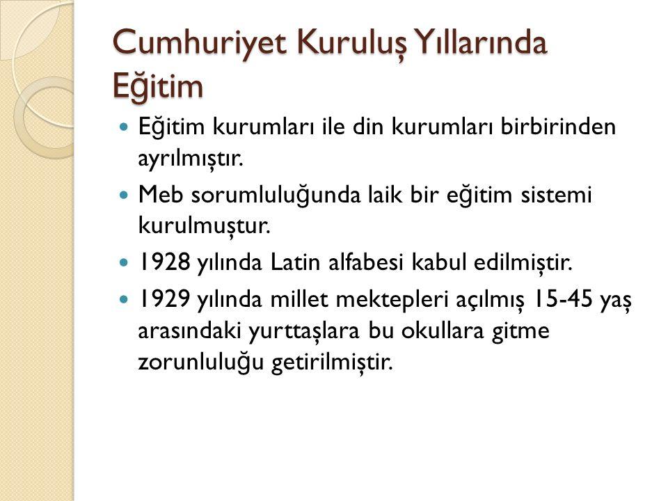 Cumhuriyet Kuruluş Yıllarında E ğ itim E ğ itim kurumları ile din kurumları birbirinden ayrılmıştır. Meb sorumlulu ğ unda laik bir e ğ itim sistemi ku