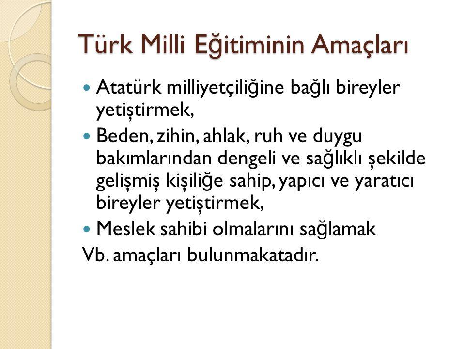 Türk Milli E ğ itiminin Amaçları Atatürk milliyetçili ğ ine ba ğ lı bireyler yetiştirmek, Beden, zihin, ahlak, ruh ve duygu bakımlarından dengeli ve sa ğ lıklı şekilde gelişmiş kişili ğ e sahip, yapıcı ve yaratıcı bireyler yetiştirmek, Meslek sahibi olmalarını sa ğ lamak Vb.