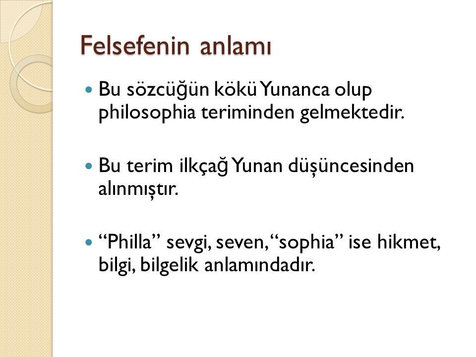 """Felsefenin anlamı Bu sözcü ğ ün kökü Yunanca olup philosophia teriminden gelmektedir. Bu terim ilkça ğ Yunan düşüncesinden alınmıştır. """"Philla"""" sevgi,"""