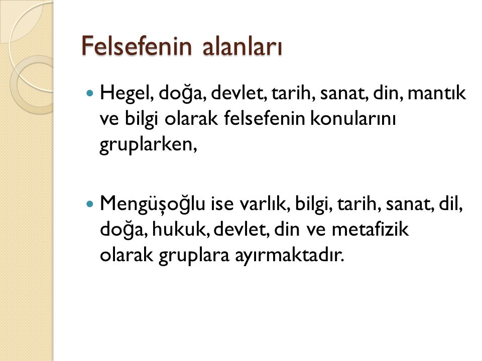 Felsefenin alanları Hegel, do ğ a, devlet, tarih, sanat, din, mantık ve bilgi olarak felsefenin konularını gruplarken, Mengüşo ğ lu ise varlık, bilgi, tarih, sanat, dil, do ğ a, hukuk, devlet, din ve metafizik olarak gruplara ayırmaktadır.