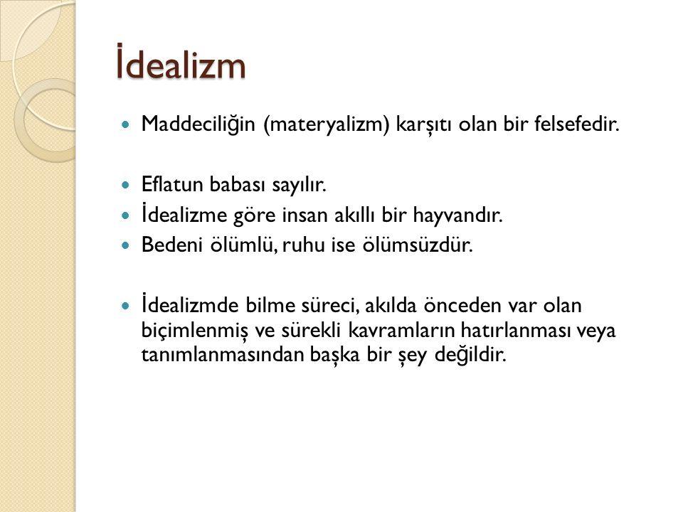 İ dealizm Maddecili ğ in (materyalizm) karşıtı olan bir felsefedir.