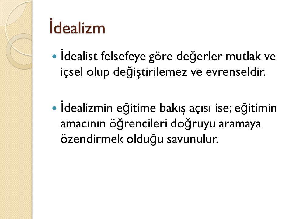 İ dealizm İ dealist felsefeye göre de ğ erler mutlak ve içsel olup de ğ iştirilemez ve evrenseldir.