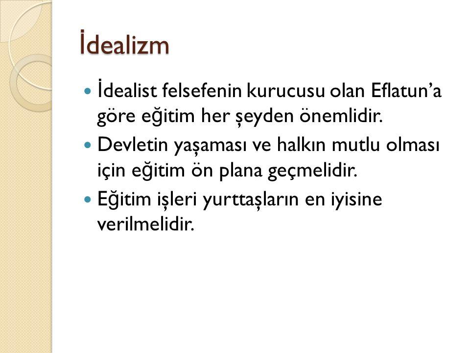 İ dealizm İ dealist felsefenin kurucusu olan Eflatun'a göre e ğ itim her şeyden önemlidir. Devletin yaşaması ve halkın mutlu olması için e ğ itim ön p