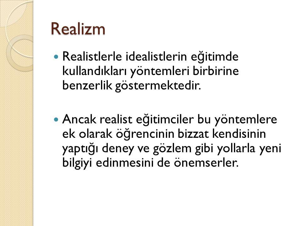 Realizm Realistlerle idealistlerin e ğ itimde kullandıkları yöntemleri birbirine benzerlik göstermektedir. Ancak realist e ğ itimciler bu yöntemlere e