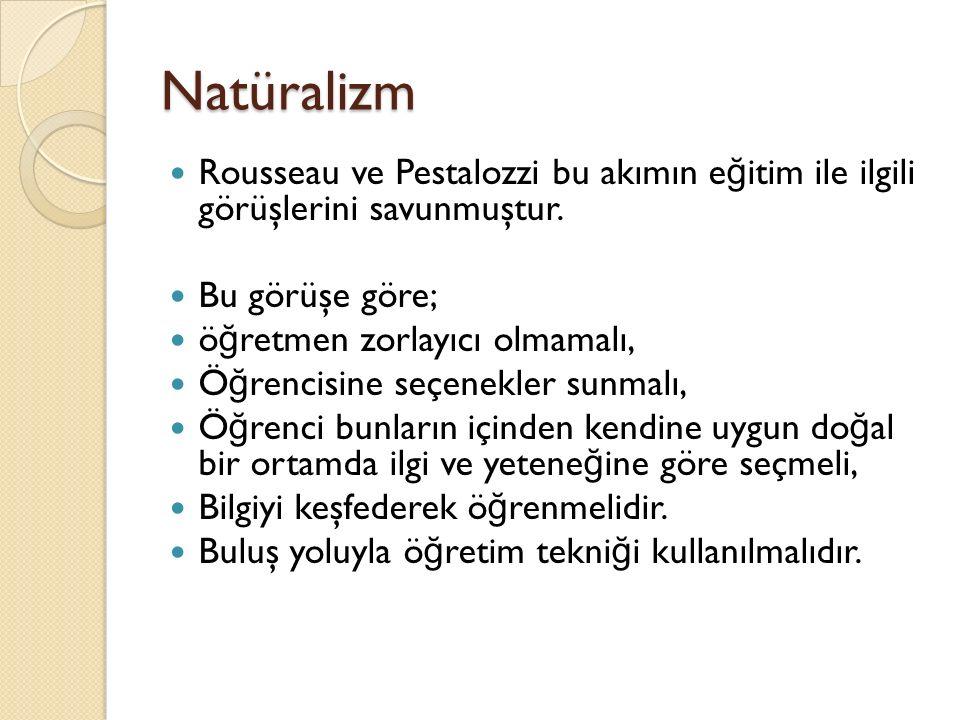 Natüralizm Rousseau ve Pestalozzi bu akımın e ğ itim ile ilgili görüşlerini savunmuştur.