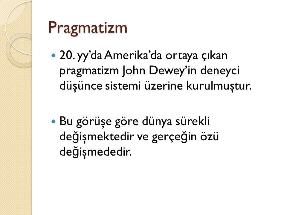 Pragmatizm 20. yy'da Amerika'da ortaya çıkan pragmatizm John Dewey'in deneyci düşünce sistemi üzerine kurulmuştur. Bu görüşe göre dünya sürekli de ğ i