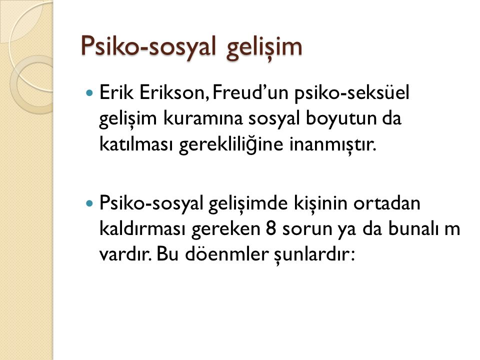 Psiko-sosyal gelişim Erik Erikson, Freud'un psiko-seksüel gelişim kuramına sosyal boyutun da katılması gereklili ğ ine inanmıştır. Psiko-sosyal gelişi