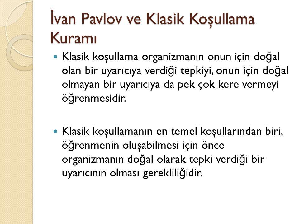 İ van Pavlov ve Klasik Koşullama Kuramı Klasik koşullama organizmanın onun için do ğ al olan bir uyarıcıya verdi ğ i tepkiyi, onun için do ğ al olmaya