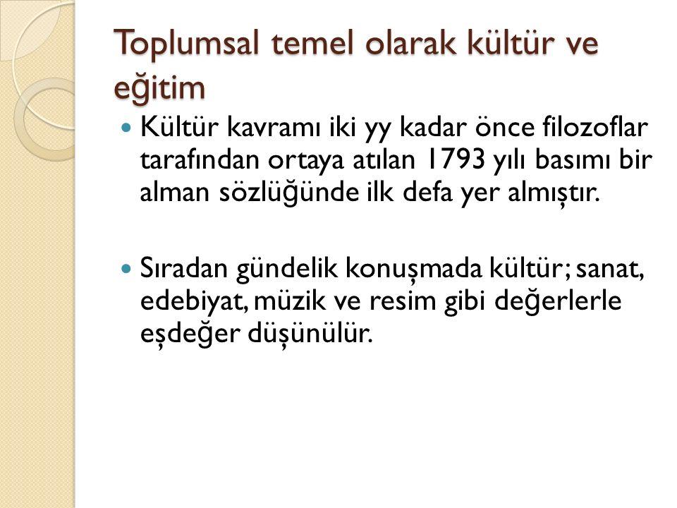 Toplumsal temel olarak kültür ve e ğ itim Kültür kavramı iki yy kadar önce filozoflar tarafından ortaya atılan 1793 yılı basımı bir alman sözlü ğ ünde ilk defa yer almıştır.