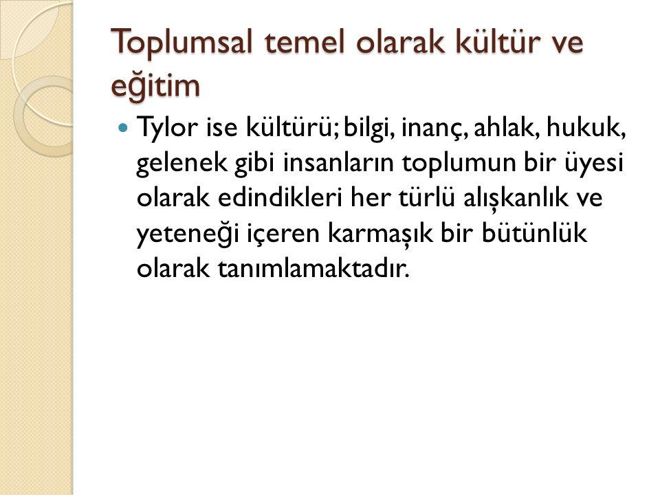 Toplumsal temel olarak kültür ve e ğ itim Tylor ise kültürü; bilgi, inanç, ahlak, hukuk, gelenek gibi insanların toplumun bir üyesi olarak edindikleri