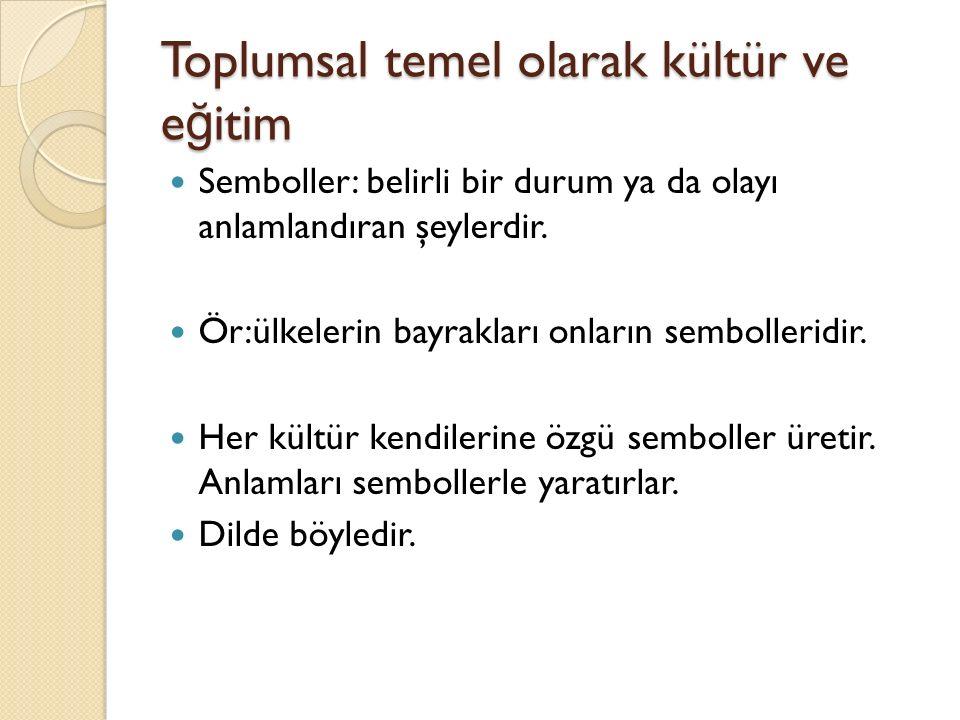 Toplumsal temel olarak kültür ve e ğ itim Semboller: belirli bir durum ya da olayı anlamlandıran şeylerdir.