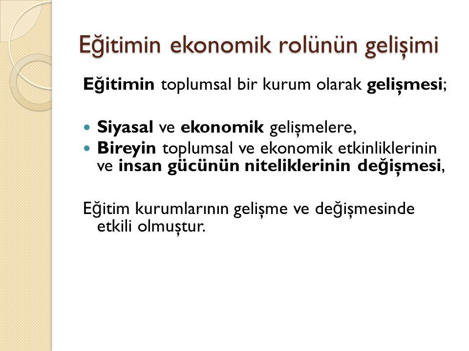 E ğ itimin ekonomik rolünün gelişimi E ğ itimin toplumsal bir kurum olarak gelişmesi; Siyasal ve ekonomik gelişmelere, Bireyin toplumsal ve ekonomik e