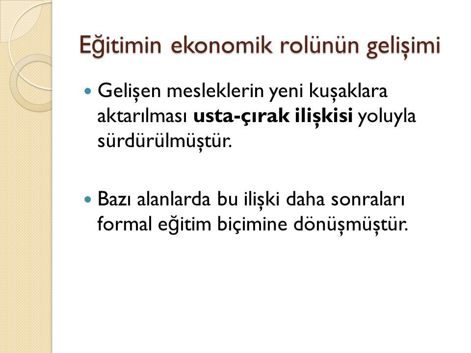 E ğ itimin ekonomik rolünün gelişimi Gelişen mesleklerin yeni kuşaklara aktarılması usta-çırak ilişkisi yoluyla sürdürülmüştür.
