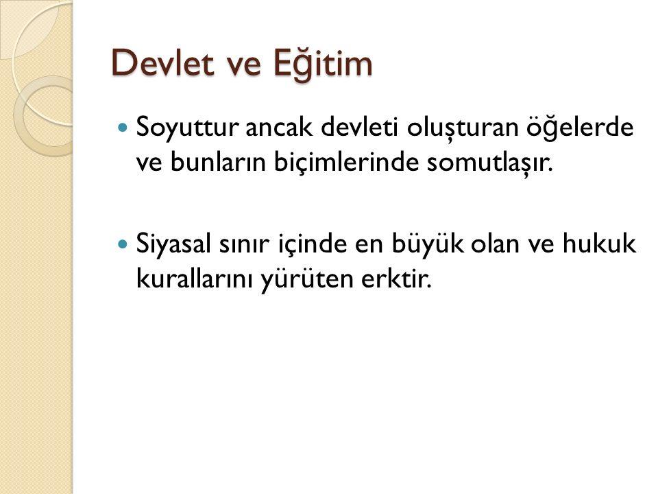 Devlet ve E ğ itim Soyuttur ancak devleti oluşturan ö ğ elerde ve bunların biçimlerinde somutlaşır.
