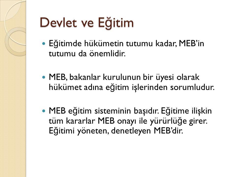 Devlet ve E ğ itim E ğ itimde hükümetin tutumu kadar, MEB'in tutumu da önemlidir. MEB, bakanlar kurulunun bir üyesi olarak hükümet adına e ğ itim işle