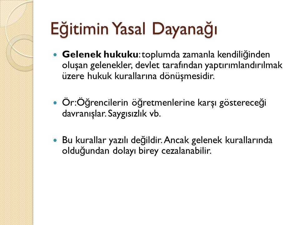 E ğ itimin Yasal Dayana ğ ı Gelenek hukuku: toplumda zamanla kendili ğ inden oluşan gelenekler, devlet tarafından yaptırımlandırılmak üzere hukuk kurallarına dönüşmesidir.