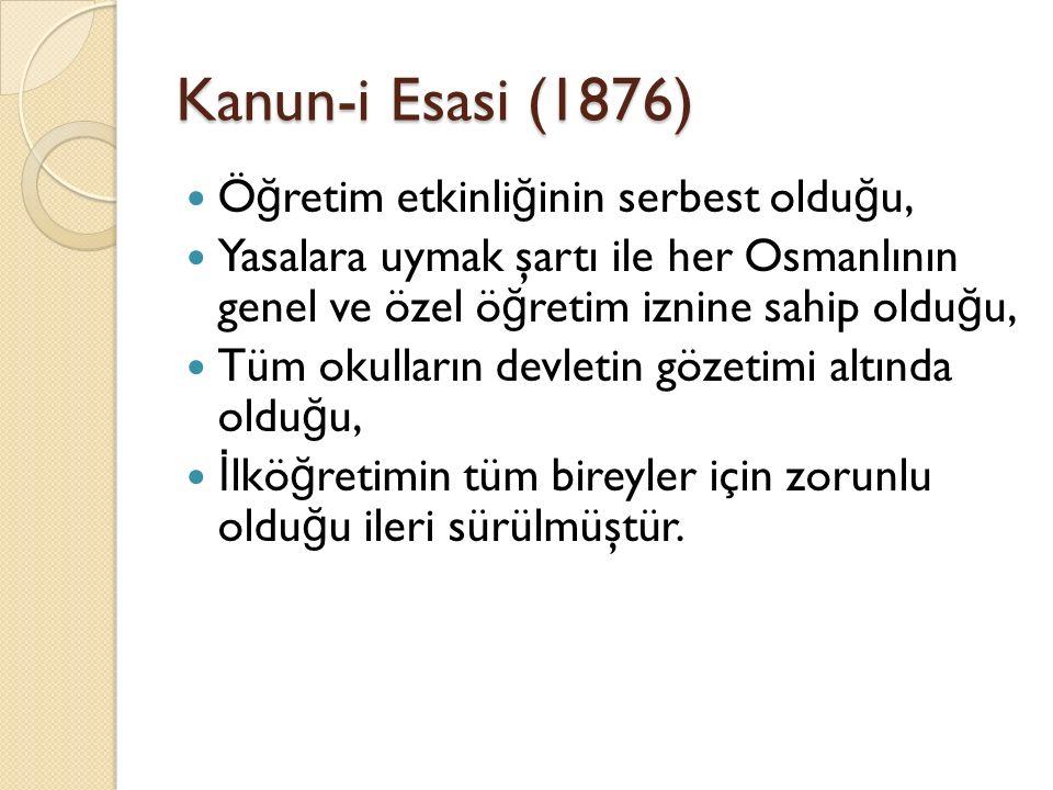Kanun-i Esasi (1876) Ö ğ retim etkinli ğ inin serbest oldu ğ u, Yasalara uymak şartı ile her Osmanlının genel ve özel ö ğ retim iznine sahip oldu ğ u,