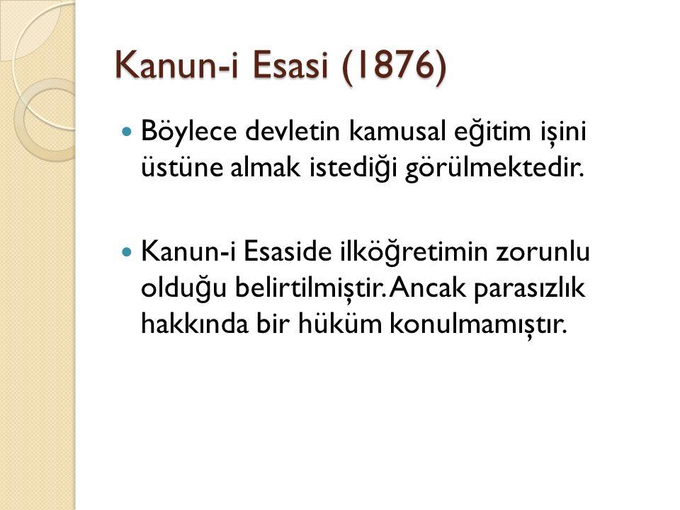 Kanun-i Esasi (1876) Böylece devletin kamusal e ğ itim işini üstüne almak istedi ğ i görülmektedir. Kanun-i Esaside ilkö ğ retimin zorunlu oldu ğ u be