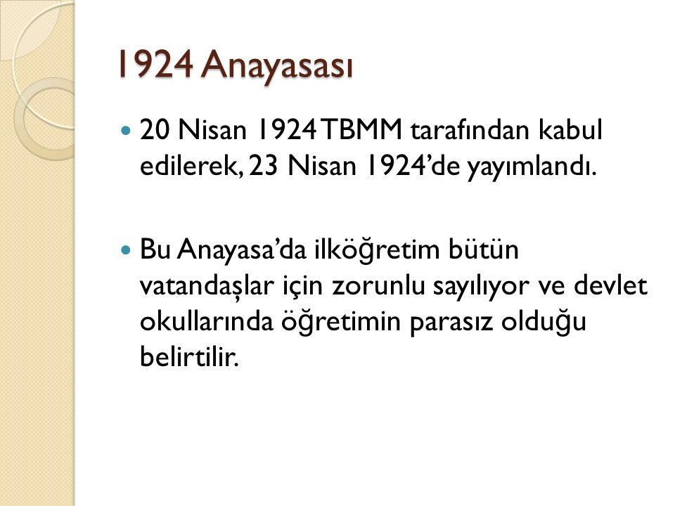 1924 Anayasası 20 Nisan 1924 TBMM tarafından kabul edilerek, 23 Nisan 1924'de yayımlandı. Bu Anayasa'da ilkö ğ retim bütün vatandaşlar için zorunlu sa
