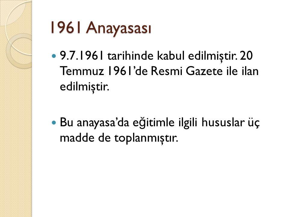 1961 Anayasası 9.7.1961 tarihinde kabul edilmiştir. 20 Temmuz 1961'de Resmi Gazete ile ilan edilmiştir. Bu anayasa'da e ğ itimle ilgili hususlar üç ma