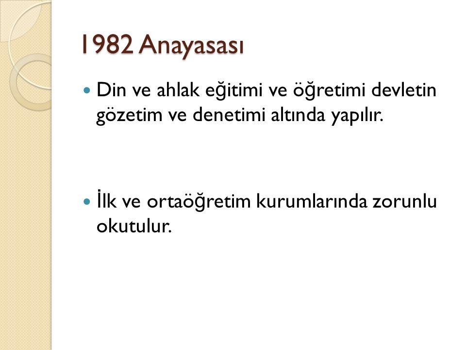 1982 Anayasası Din ve ahlak e ğ itimi ve ö ğ retimi devletin gözetim ve denetimi altında yapılır. İ lk ve ortaö ğ retim kurumlarında zorunlu okutulur.