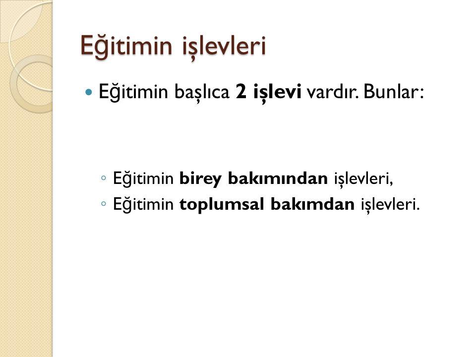 E ğ itimin işlevleri E ğ itimin başlıca 2 işlevi vardır. Bunlar: ◦ E ğ itimin birey bakımından işlevleri, ◦ E ğ itimin toplumsal bakımdan işlevleri.