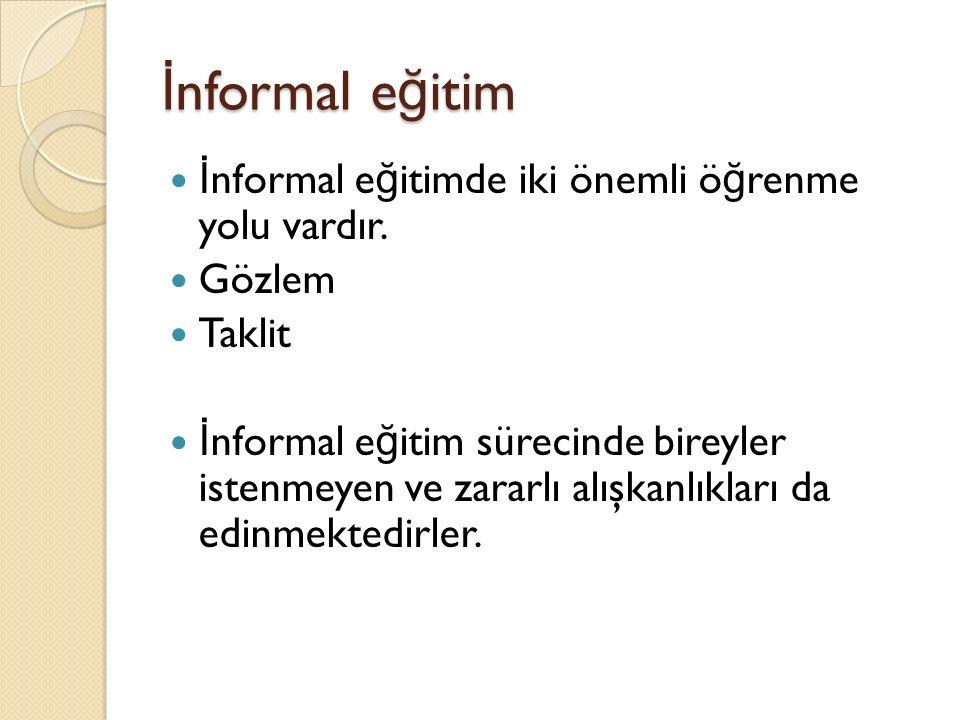 İ nformal e ğ itim İ nformal e ğ itimde iki önemli ö ğ renme yolu vardır.