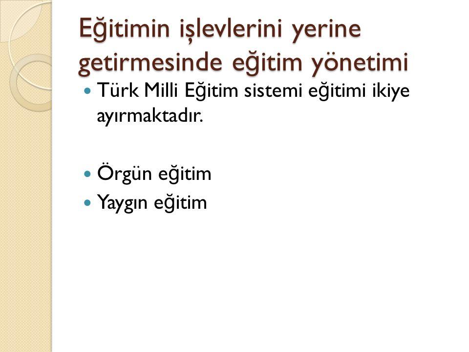 E ğ itimin işlevlerini yerine getirmesinde e ğ itim yönetimi Türk Milli E ğ itim sistemi e ğ itimi ikiye ayırmaktadır. Örgün e ğ itim Yaygın e ğ itim
