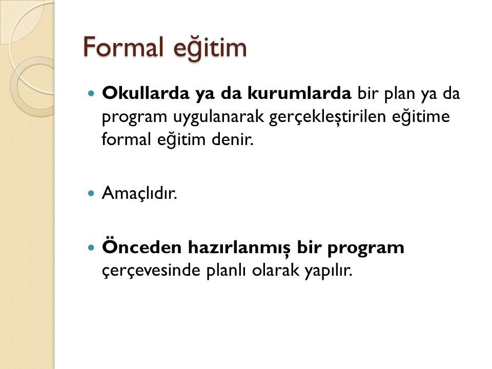 Formal e ğ itim Okullarda ya da kurumlarda bir plan ya da program uygulanarak gerçekleştirilen e ğ itime formal e ğ itim denir.