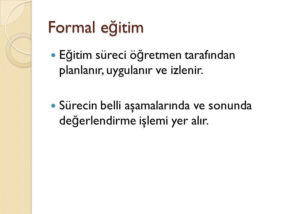 Formal e ğ itim E ğ itim süreci ö ğ retmen tarafından planlanır, uygulanır ve izlenir.