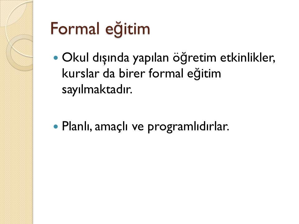 Formal e ğ itim Okul dışında yapılan ö ğ retim etkinlikler, kurslar da birer formal e ğ itim sayılmaktadır. Planlı, amaçlı ve programlıdırlar.