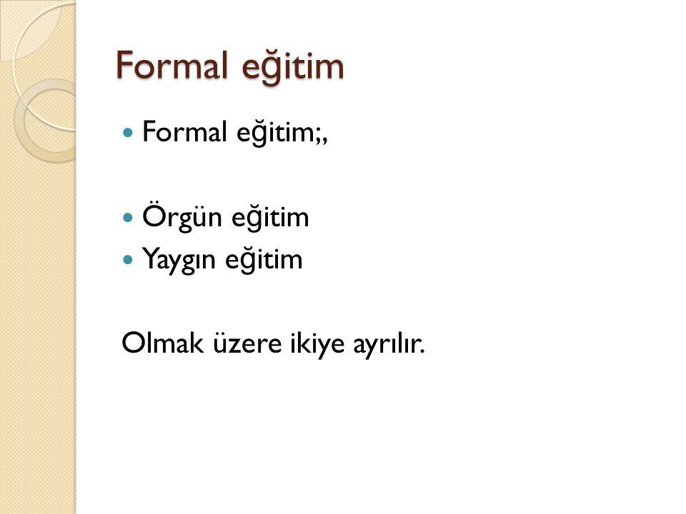 Formal e ğ itim Formal e ğ itim;, Örgün e ğ itim Yaygın e ğ itim Olmak üzere ikiye ayrılır.