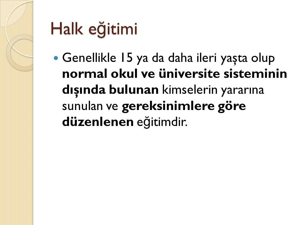 Halk e ğ itimi Genellikle 15 ya da daha ileri yaşta olup normal okul ve üniversite sisteminin dışında bulunan kimselerin yararına sunulan ve gereksinimlere göre düzenlenen e ğ itimdir.