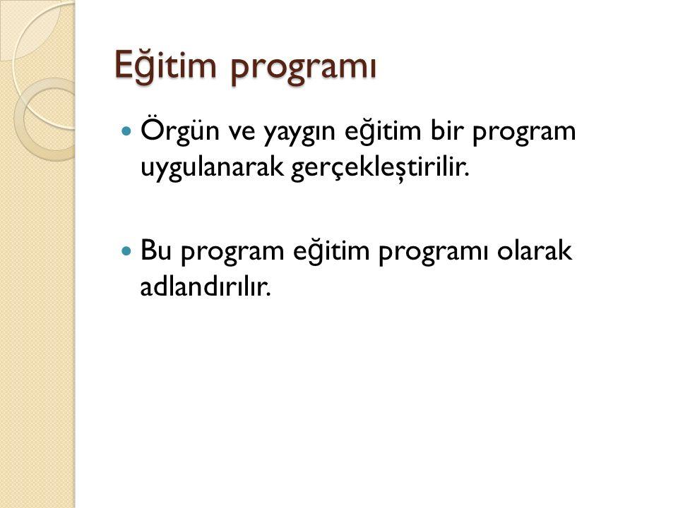 E ğ itim programı Örgün ve yaygın e ğ itim bir program uygulanarak gerçekleştirilir. Bu program e ğ itim programı olarak adlandırılır.