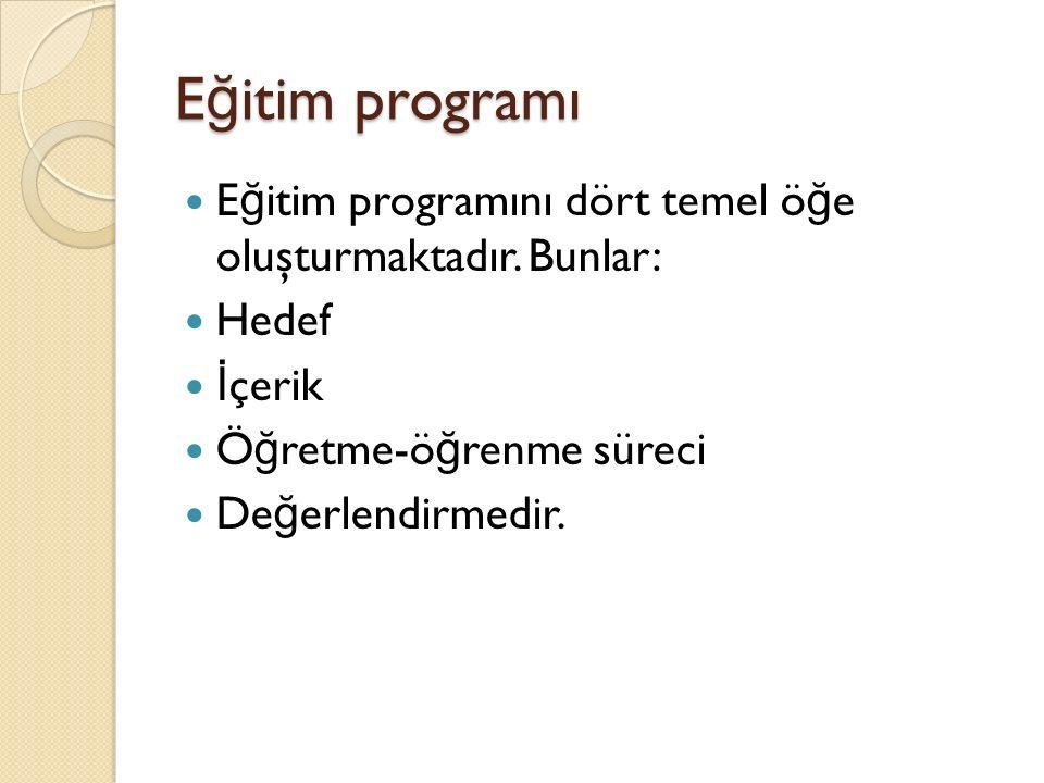 E ğ itim programı E ğ itim programını dört temel ö ğ e oluşturmaktadır. Bunlar: Hedef İ çerik Ö ğ retme-ö ğ renme süreci De ğ erlendirmedir.