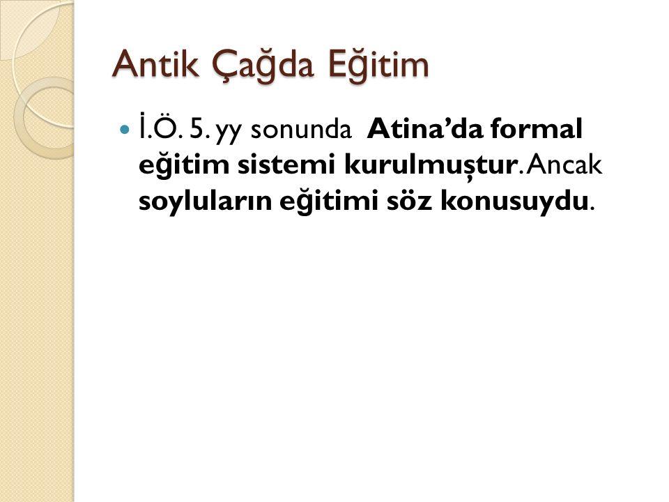 Antik Ça ğ da E ğ itim İ.Ö. 5. yy sonunda Atina'da formal e ğ itim sistemi kurulmuştur. Ancak soyluların e ğ itimi söz konusuydu.