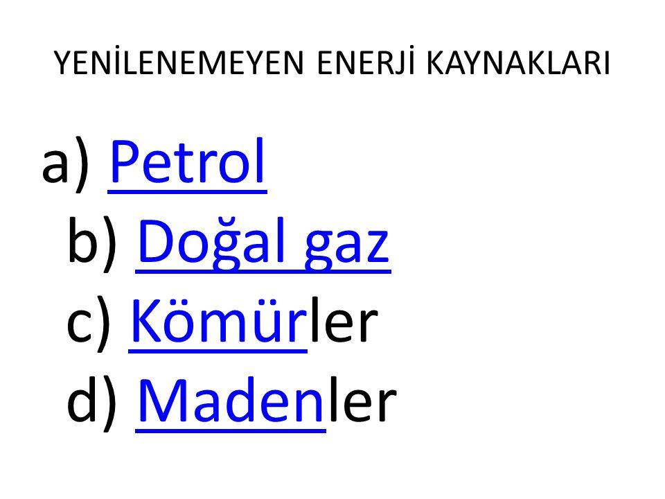 YENİLENEMEYEN ENERJİ KAYNAKLARI a) Petrol b) Doğal gaz c) Kömürler d) MadenlerPetrolDoğal gazKömürMaden